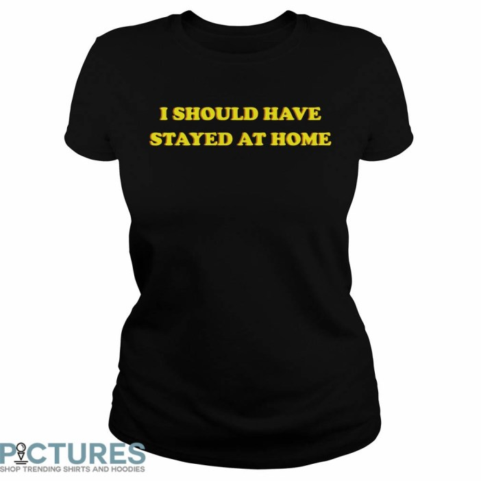 I Should Have Stayed At Home Ladies tee