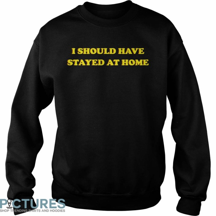I Should Have Stayed At Home Sweatshirt