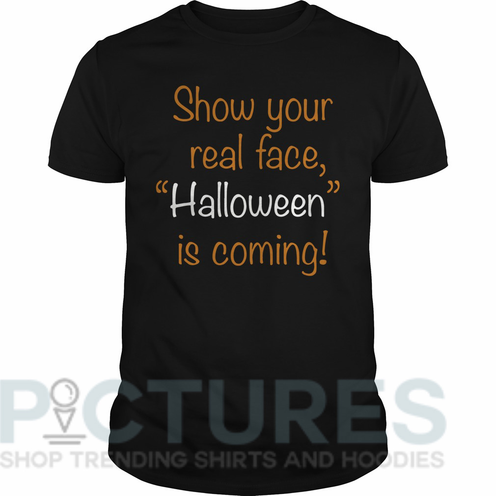 """Show your real face """"Halloween"""" is coming Guys tee"""