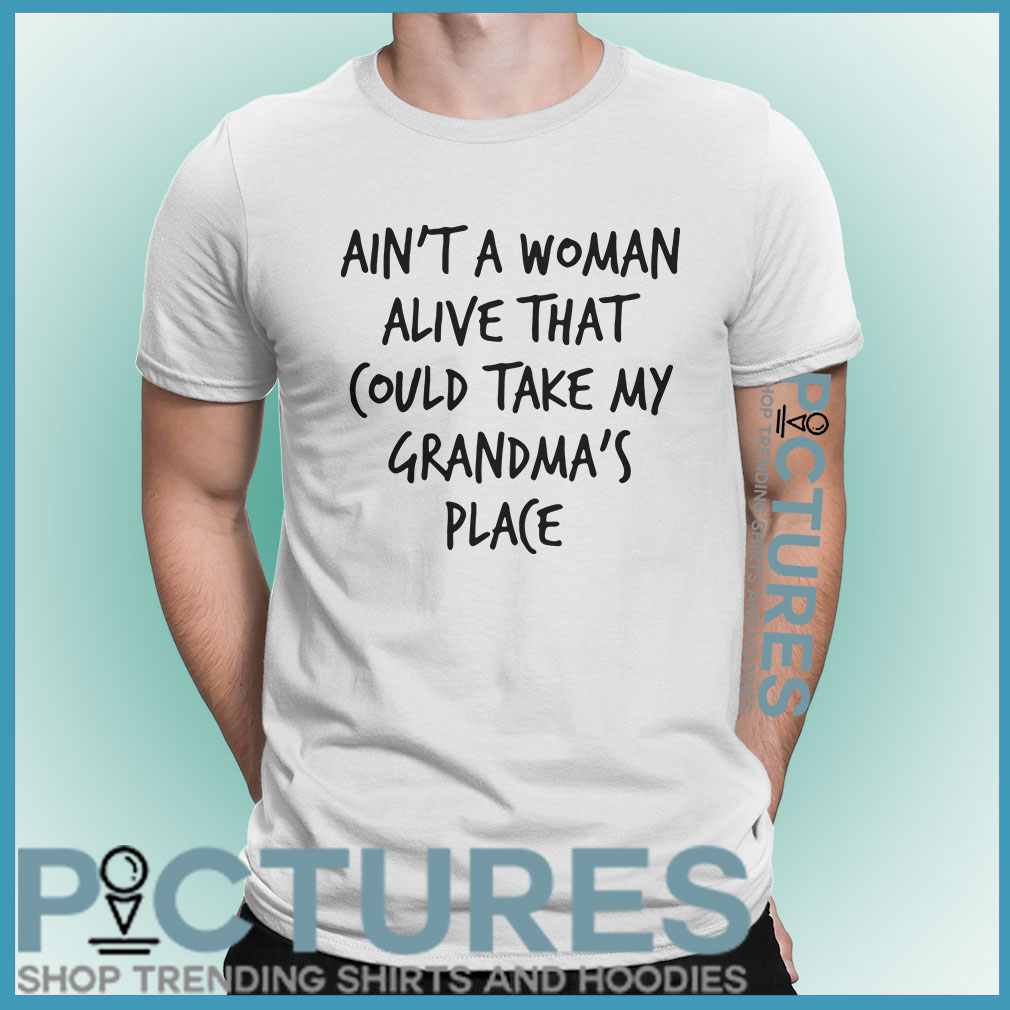 Ain't a woman alive that could take my grandma's place shirt