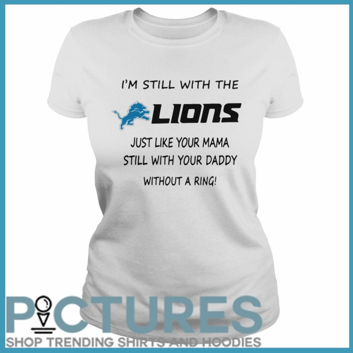 I'm still with the Lions just like your mama still with your daddy without a ring Ladies tee
