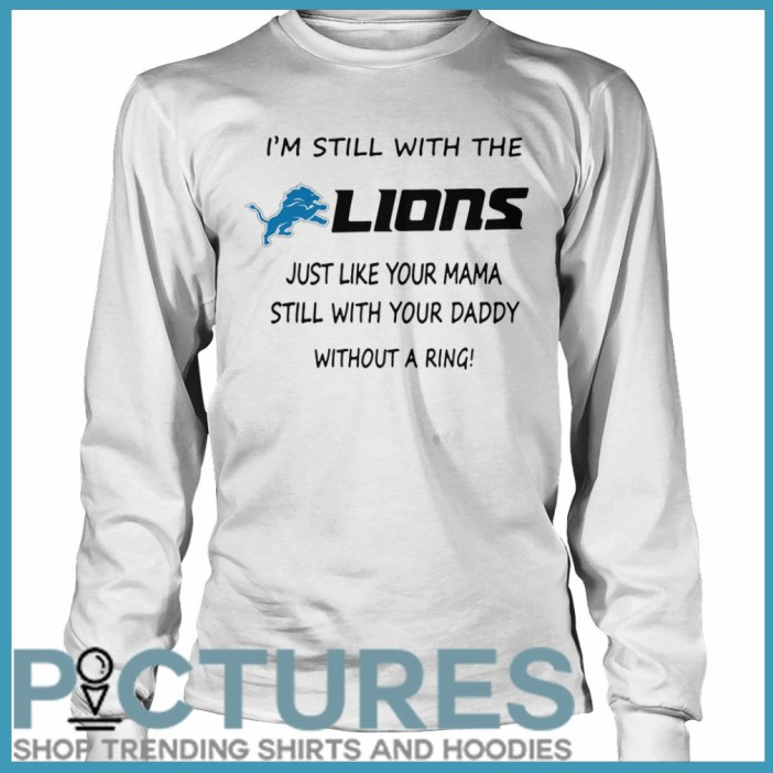 I'm still with the Lions just like your mama still with your daddy without a ring Long sleeve
