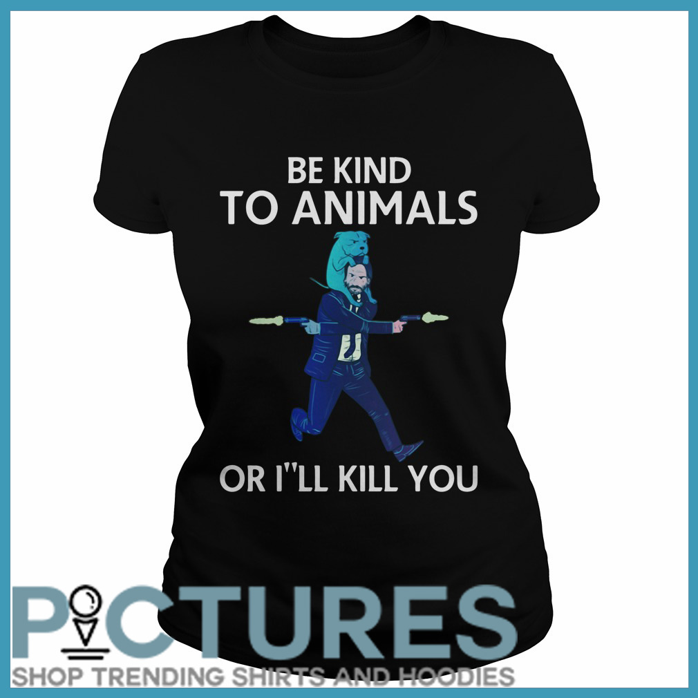 John Wick be kind to animals or I'll kill you Ladies tee