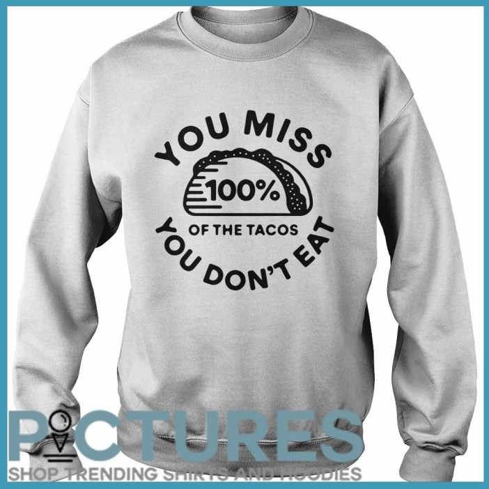 You miss 100% of the Tacos you don't eat Sweater