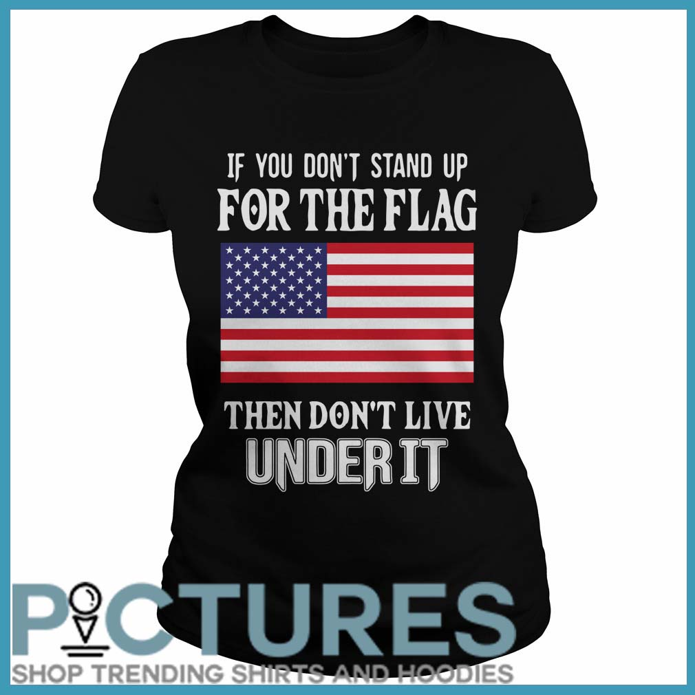 If you don't stand up for the flag they don't live under it Ladies tee