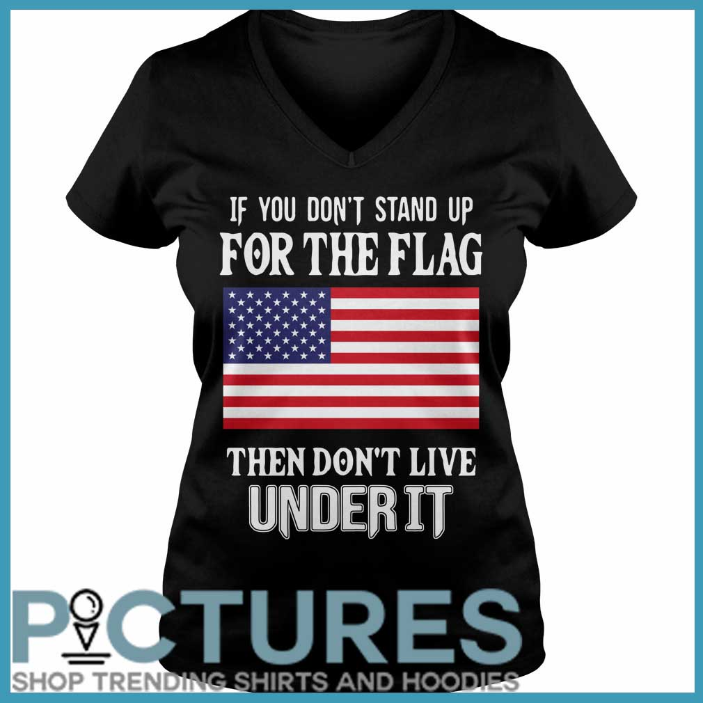 If you don't stand up for the flag they don't live under it V-neck