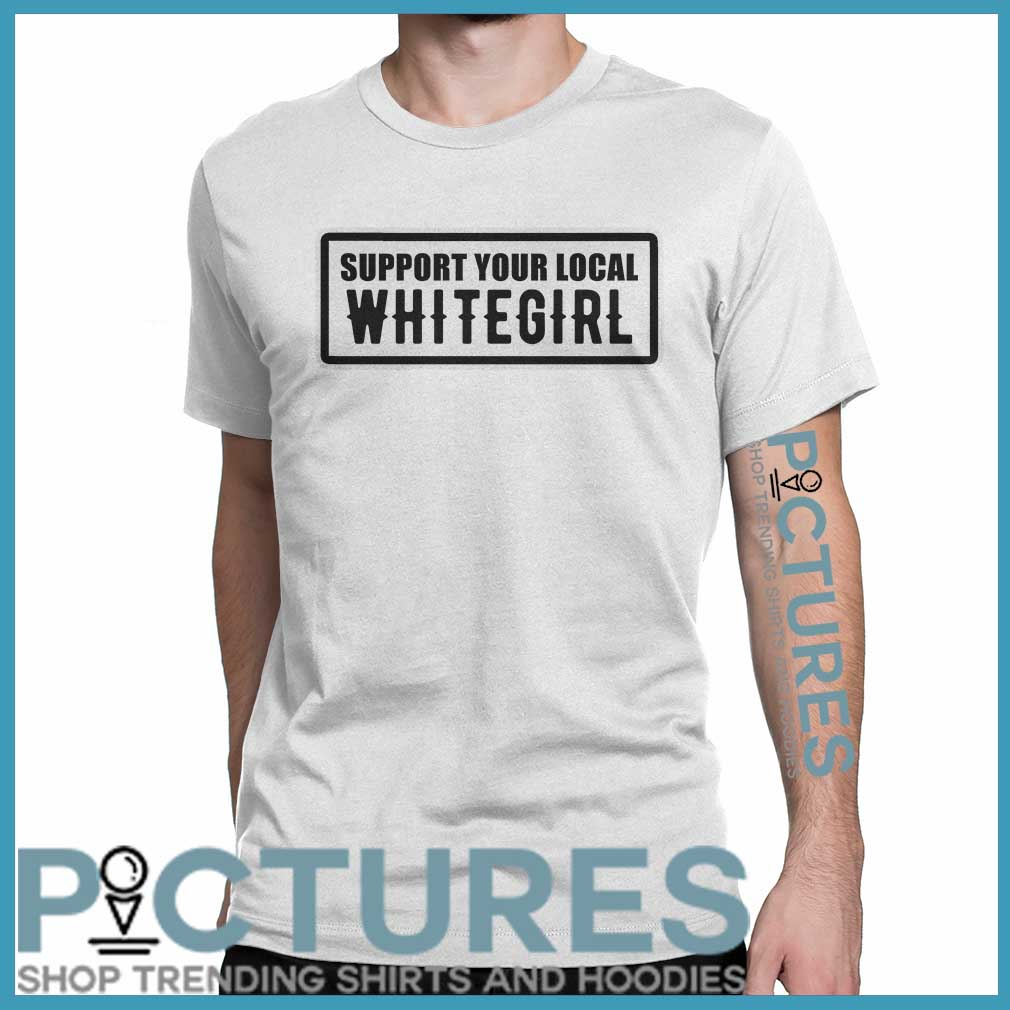Support your local whitegirl shirt