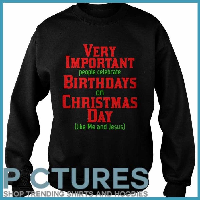 Very Important People Celebrate Birthdays On Christmas Day Like Me And Jesus SweatShirt
