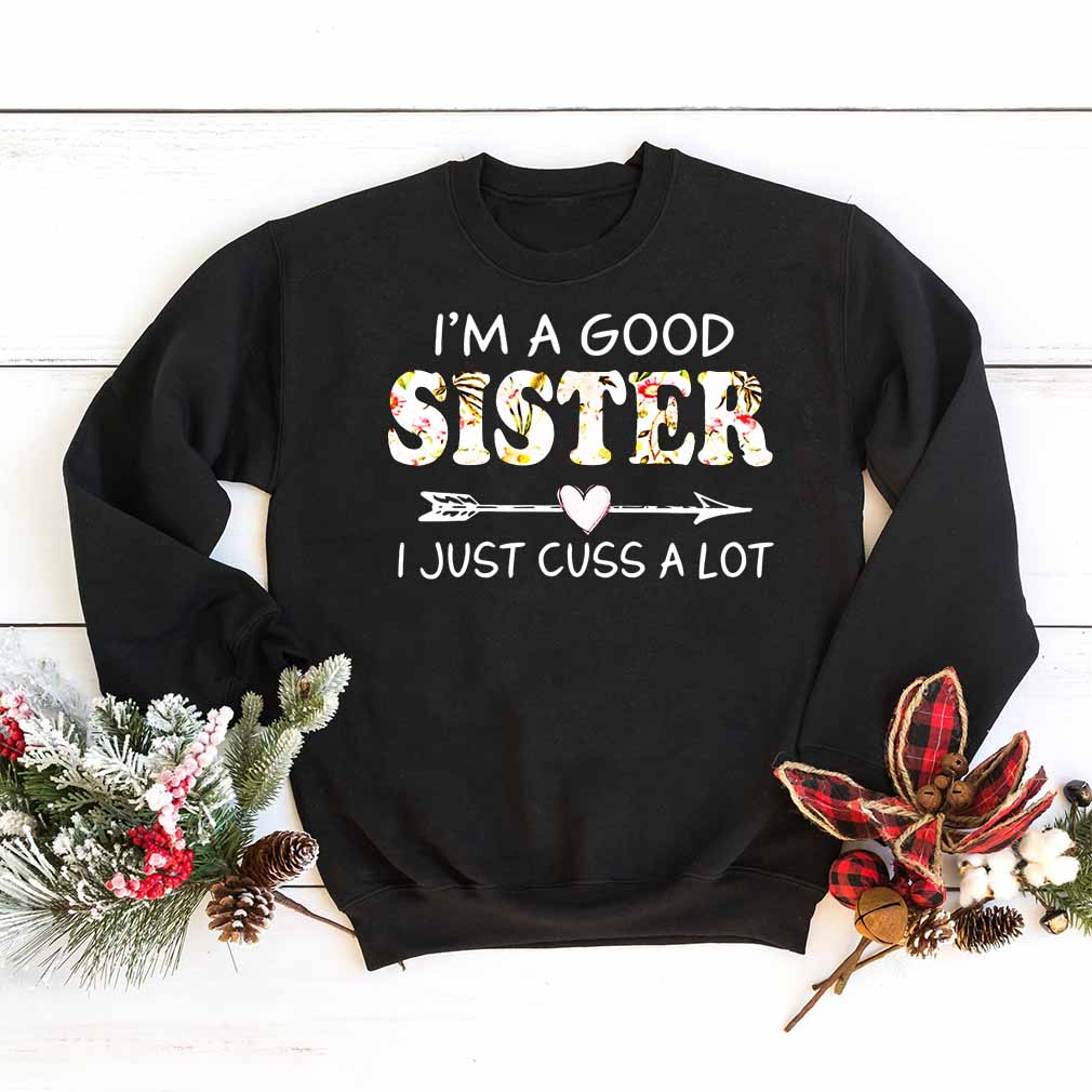 I'm a good sister I just cuss a lot shirt