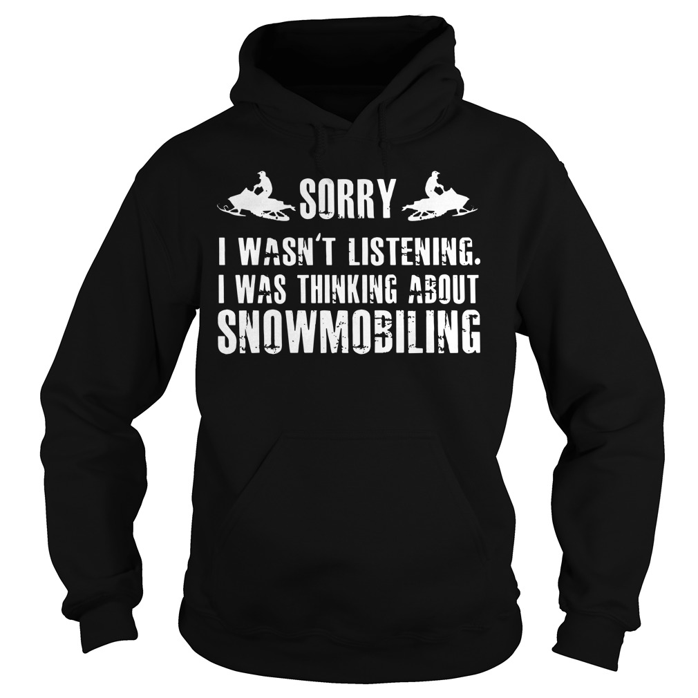 Sorry I wasn't listening I was thinking about snowmobiling hoodie