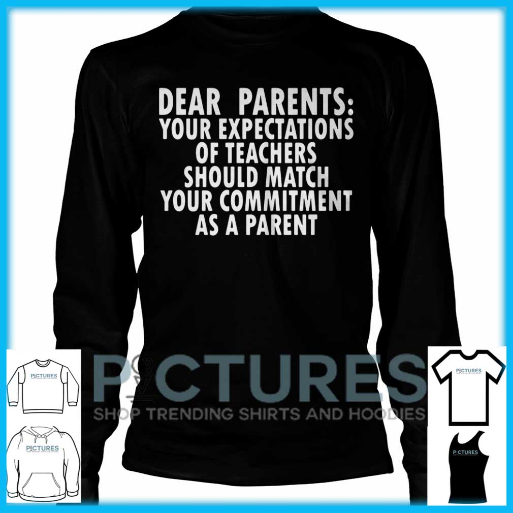 Dear Parents Your Expectations Of Teachers Should Match Long Sleeve