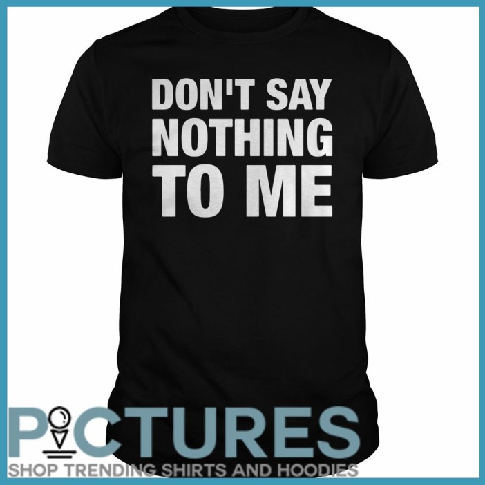 Don't Say Nothing To Me Guys Tee