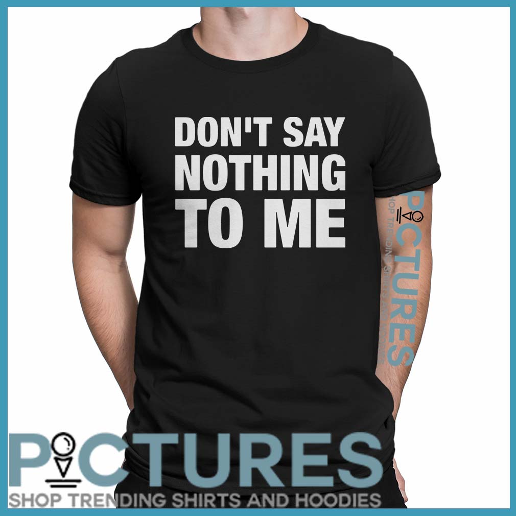 Don't Say Nothing To Me Shirt