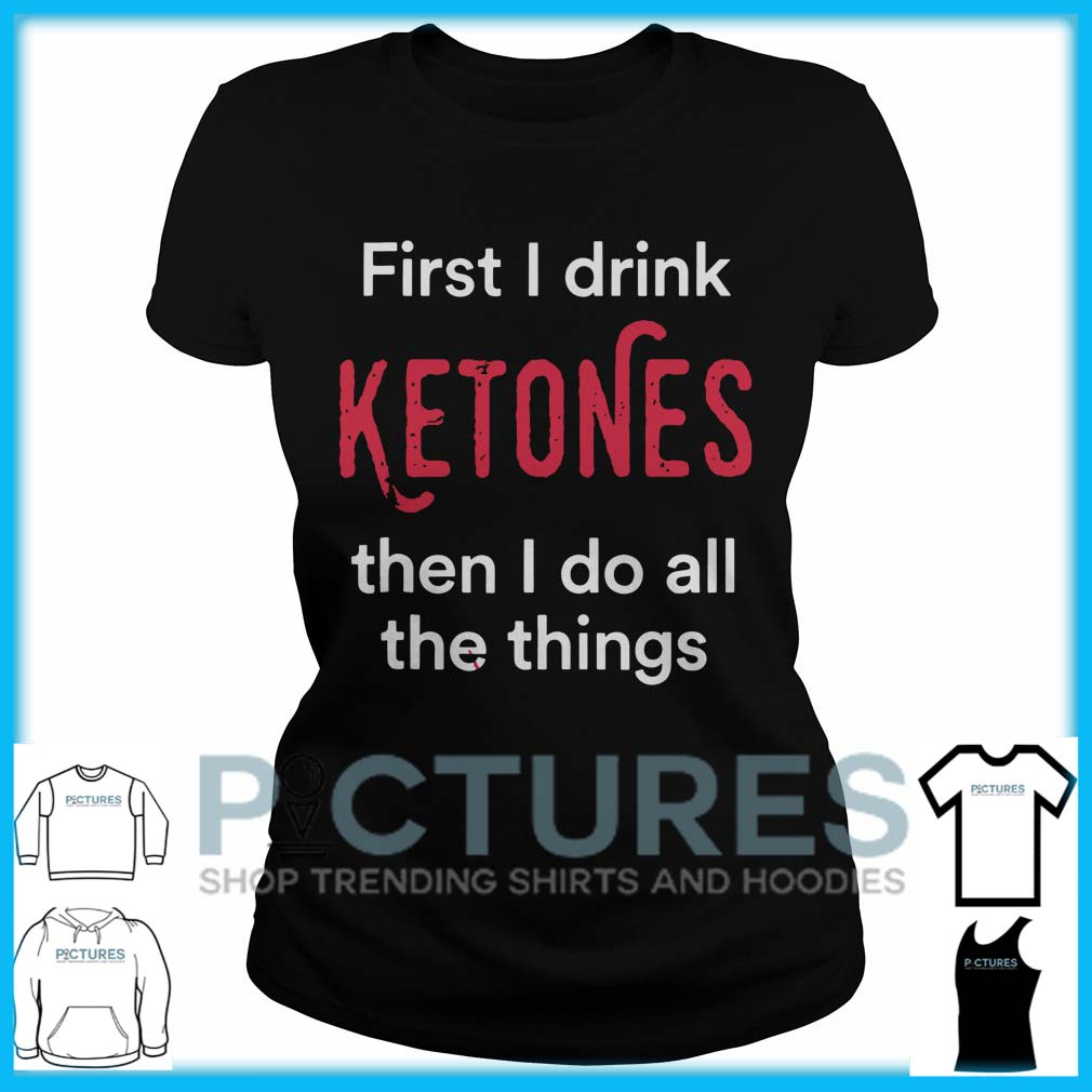 First I Drink Ketones Then I Do All The Things Ladies Tee