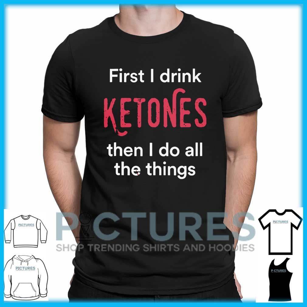 First I Drink Ketones Then I Do All The Things shirt