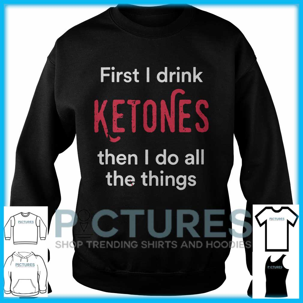 First I Drink Ketones Then I Do All The Things Sweater