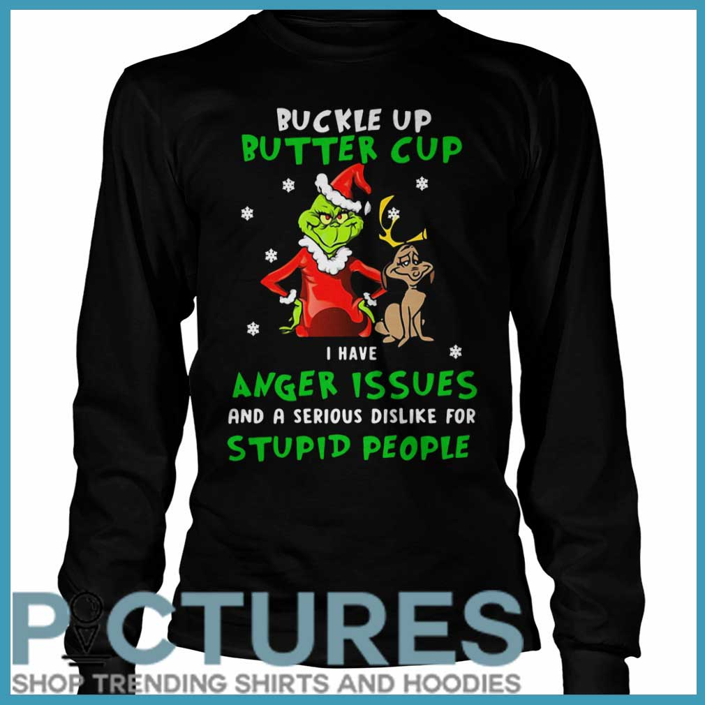 Grinch Buckle Up Buttercup I Have Anger Issues And A Serious Dislike For Stupid People Long Sleeve