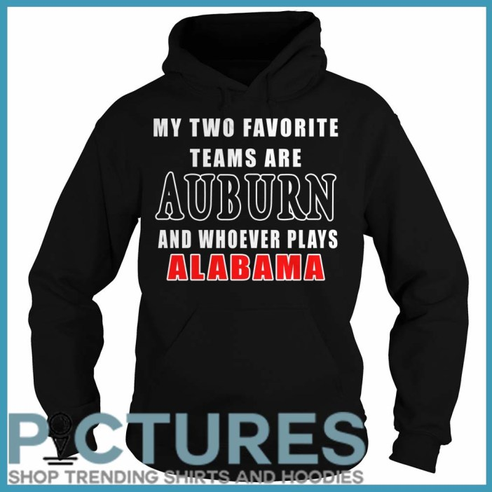 My Two Favorite Teams Are Auburn And Whoever Plays Alabama Hoodie