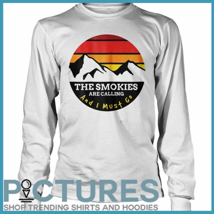 The Smokies Are Calling And I Must Go Smoky Mountains Long Sleeve