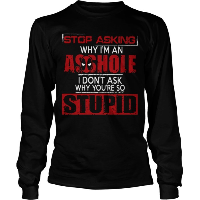 Stop asking why I'm an asshole I don't ask why you're so stupid long sleeve