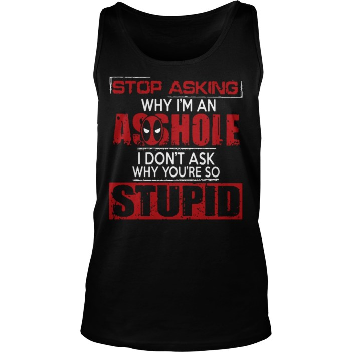 Stop asking why I'm an asshole I don't ask why you're so stupid tank top