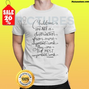 Children are not a distraction from more important work they are the most important work CS Lewis shirt