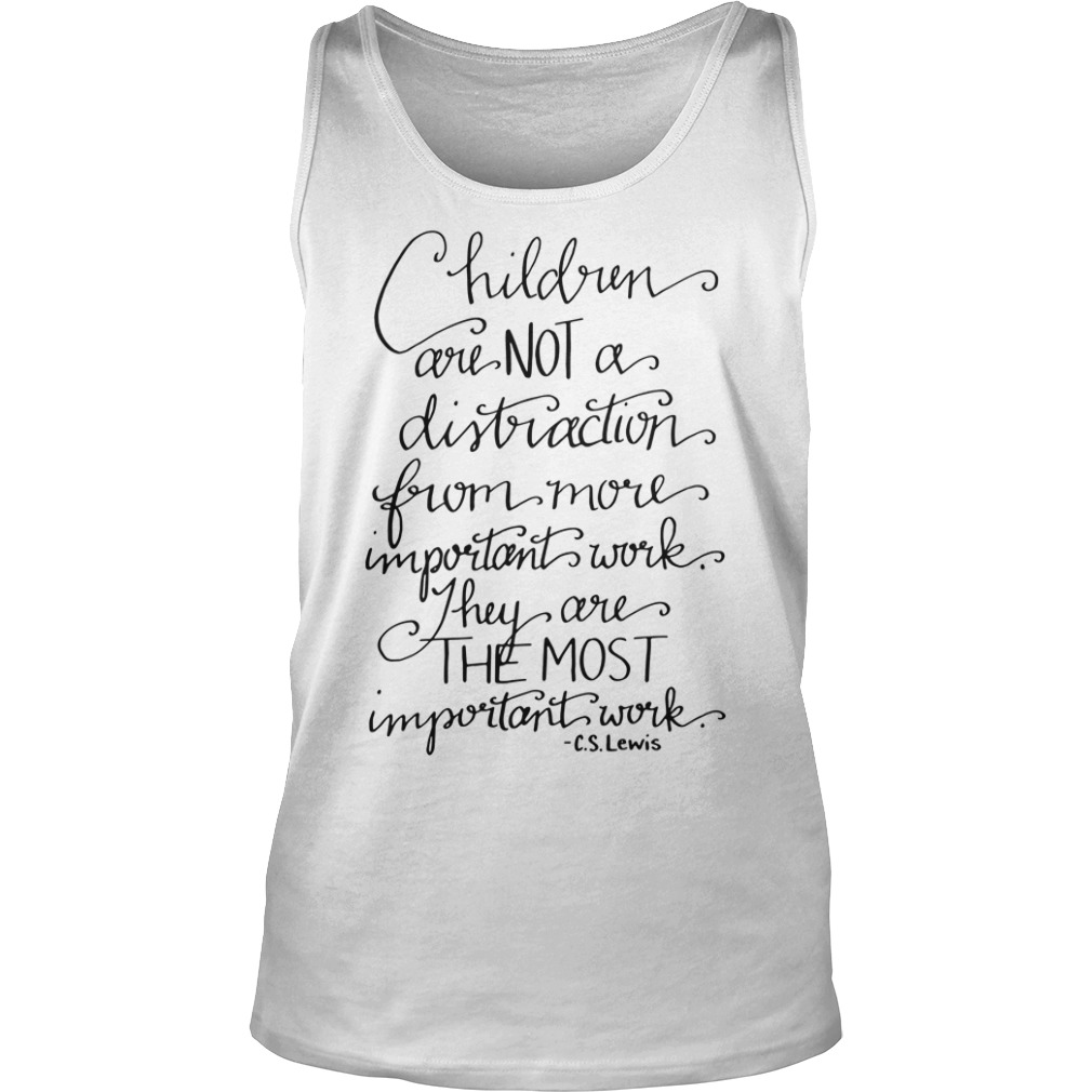 Children are not a distraction from more important work they are the most important work CS Lewis tank top