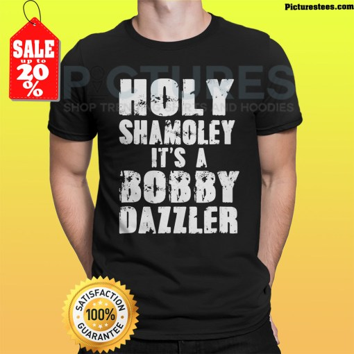 Holy Shamoley it's a bobby dazzler shirt