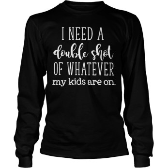 I need a double shot of whatever my kids are on long sleeve