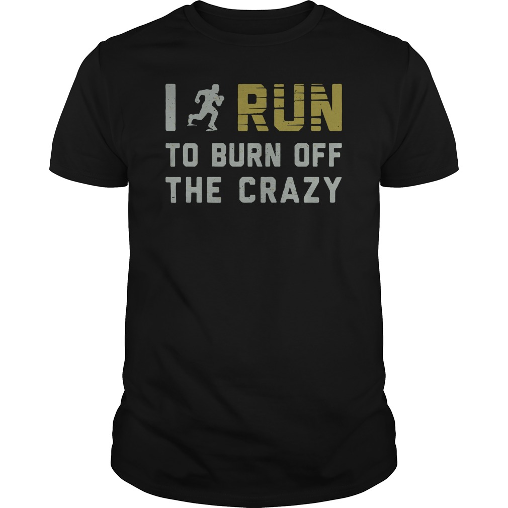 I run to burn off the crazy guys tee