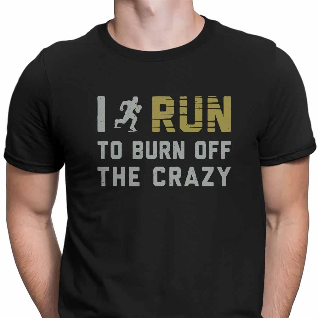 I run to burn off the crazy shirt