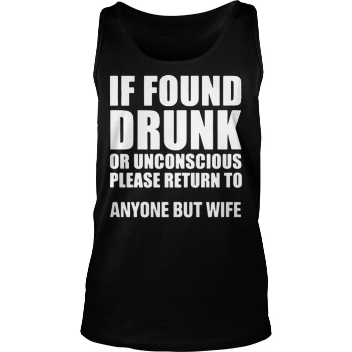 If found drunk or unconscious please return to anyone but wife tank top