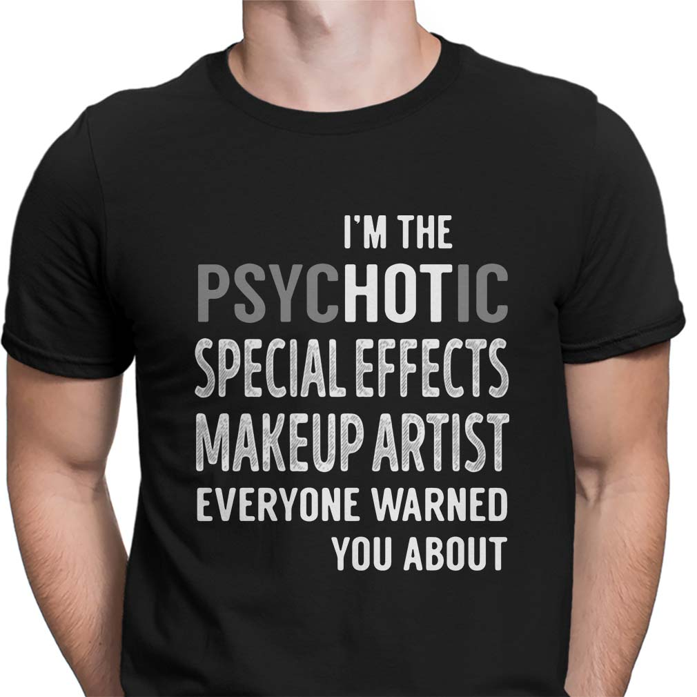 I'm the psychotic special effects makeup artist everyone warned you about shirt