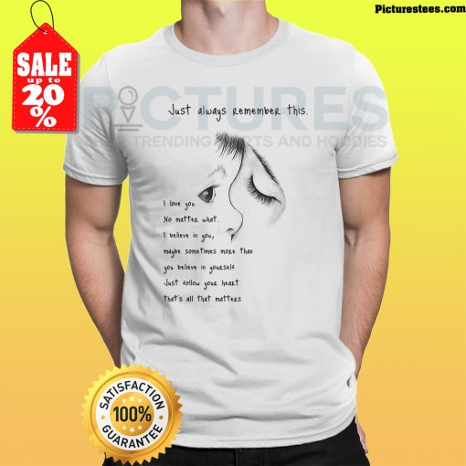 Just always remember this I love you no matter what I believe in you shirt