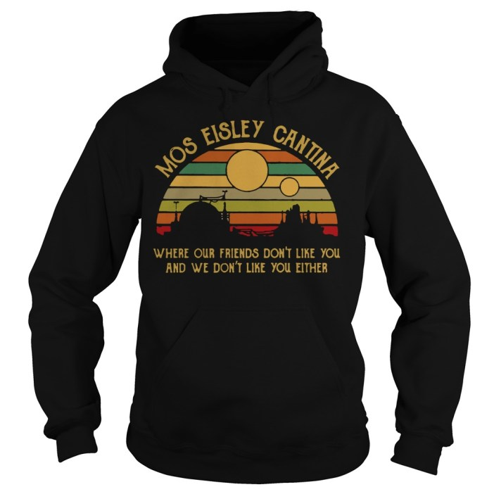 Mos eisley cantina where our friends don't like you and we don't like you either hoodie