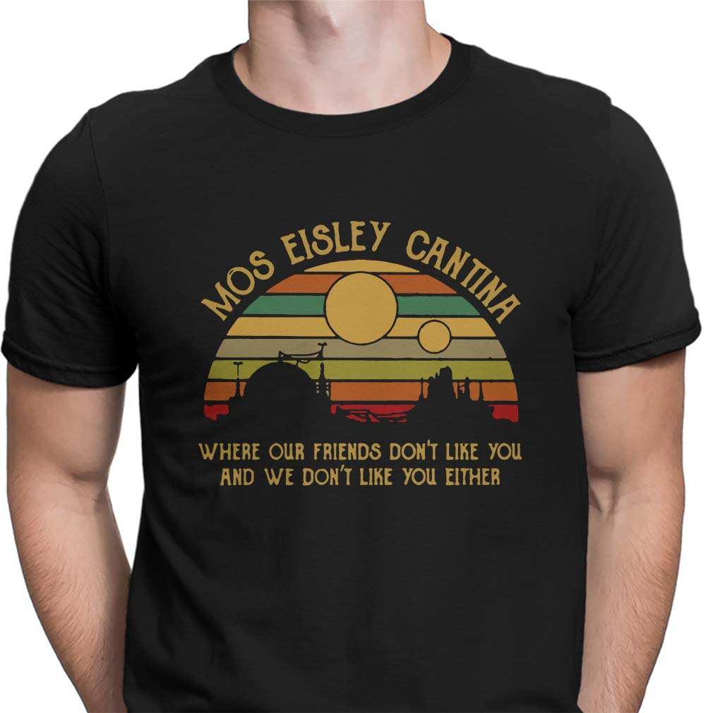 Mos Eisley cantina where our friends don't like you and we don't like you either shirt