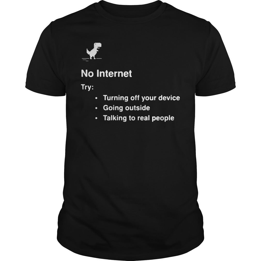 No internet try turning off your device going outside talking to real people guys tee