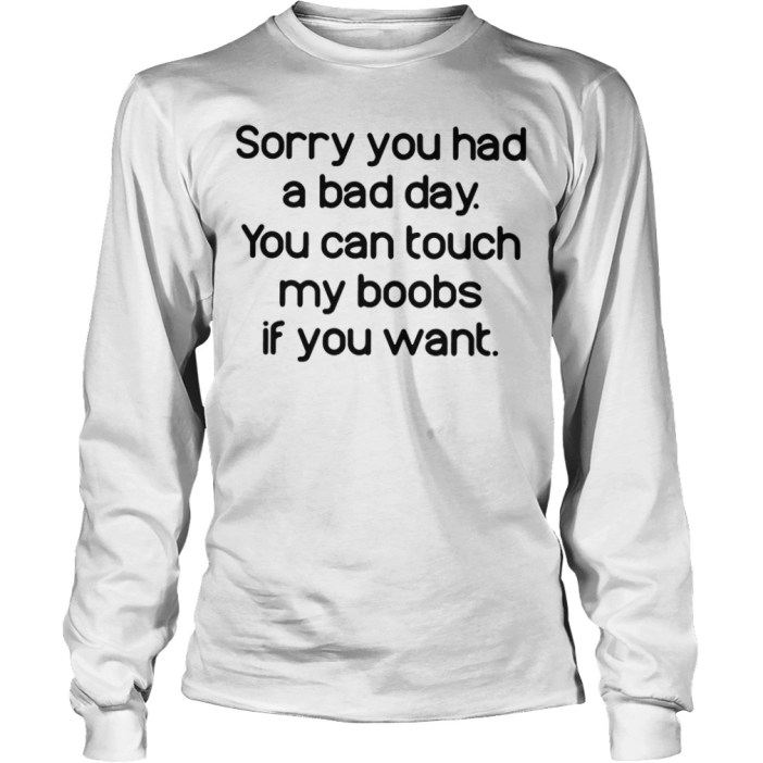 Sorry you had a bad day you can touch my boobs if you want long sleeve