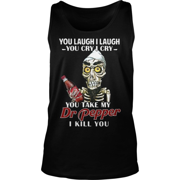 You laugh I laugh you cry I cry you take my Dr Pepper I kill you tank top