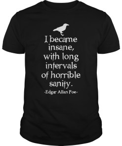 I became insane with long intervals of horrible sanity Edgar Allan Poe shirt
