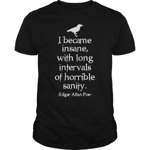 I became insane with long intervals of horrible sanity Edgar Allan Poe shirt