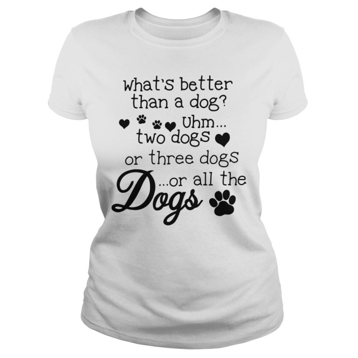 What's better than a dog Uhm two dogs or three dogs or all the dogs ladies tee