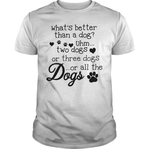 What's better than a dog Uhm two dogs or three dogs or all the dogs shirt