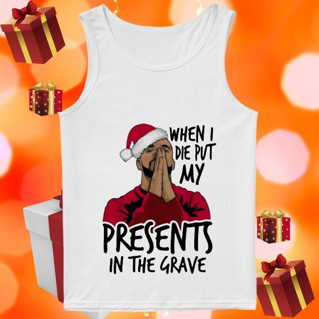 Drake When I die put my Christmas presents in the grave tank top