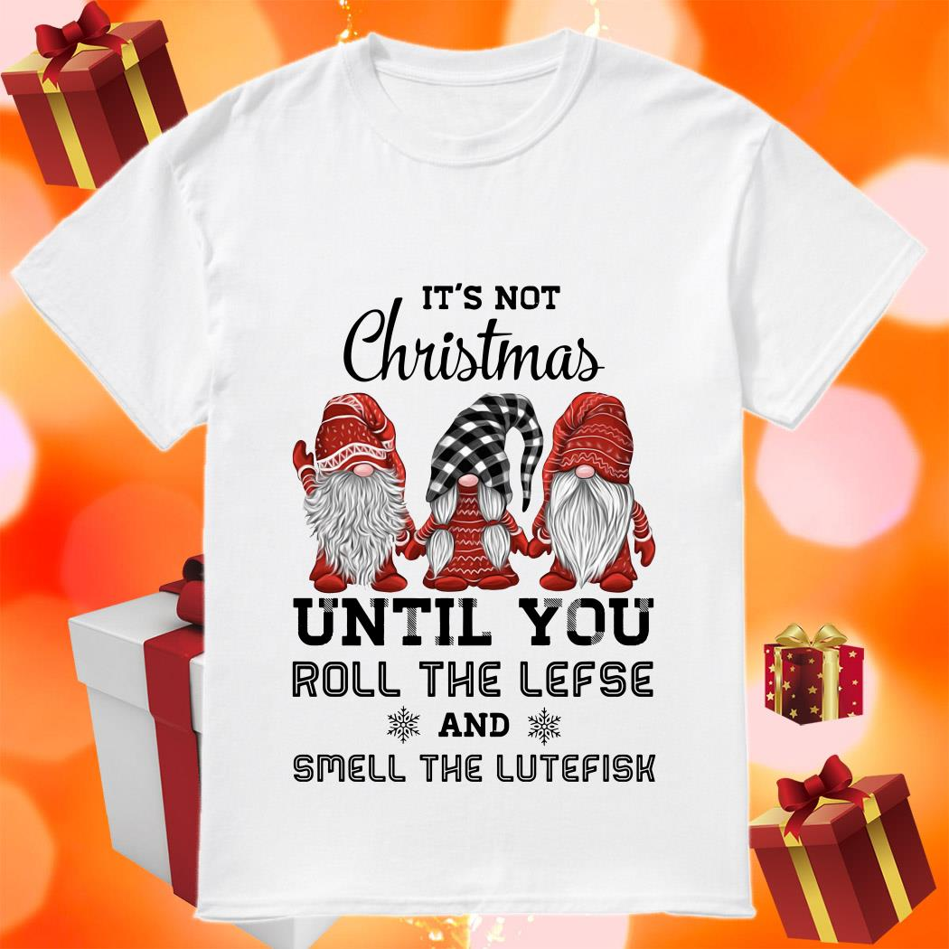 Gnomies It's not Christmas until you roll the lefse and smell the lutefisk shirt