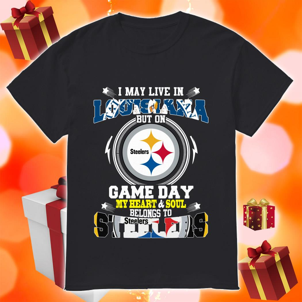 I may live in Louisiana Game day my heart and soul Steelers shirt