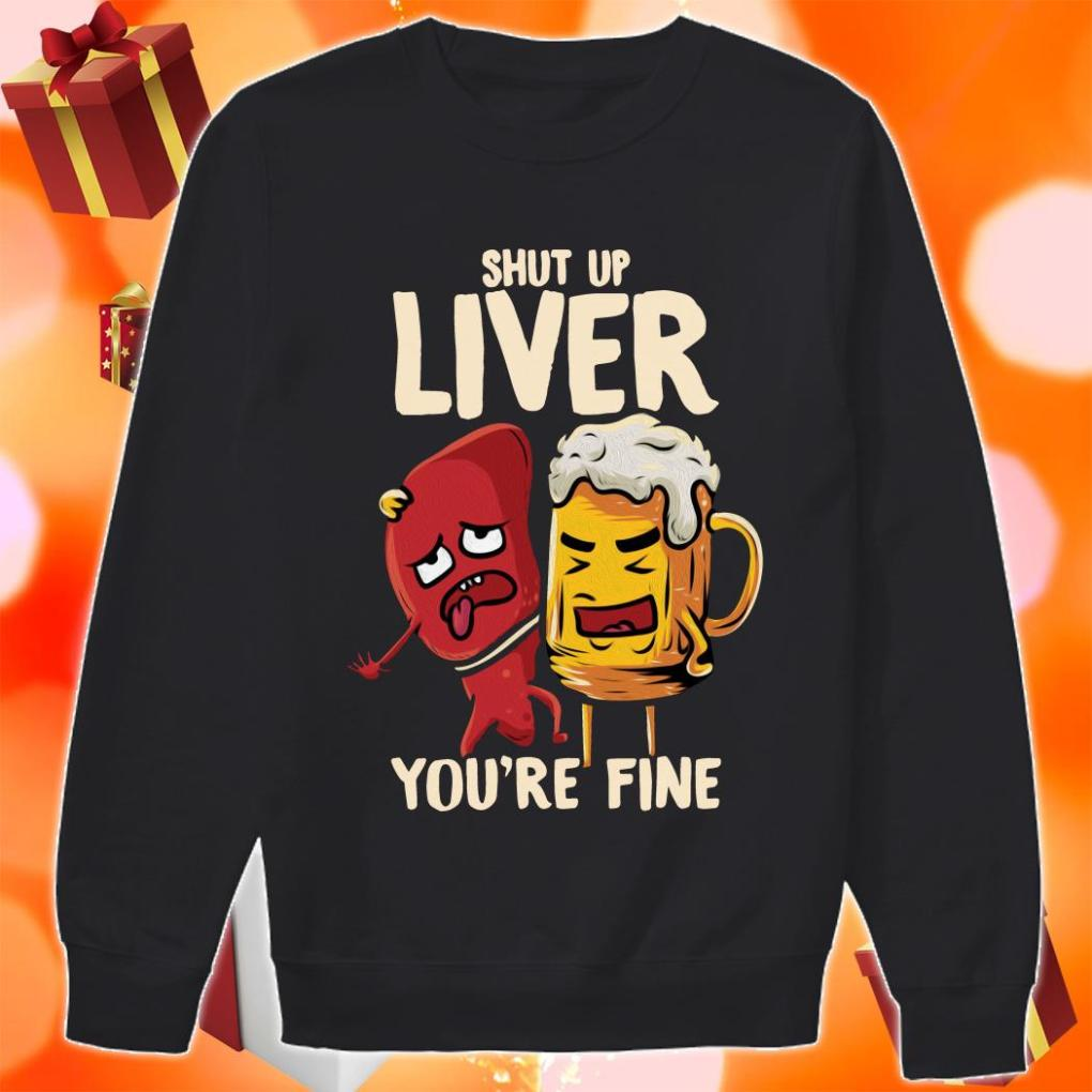 Shut up liver you're fine funny beer sweater