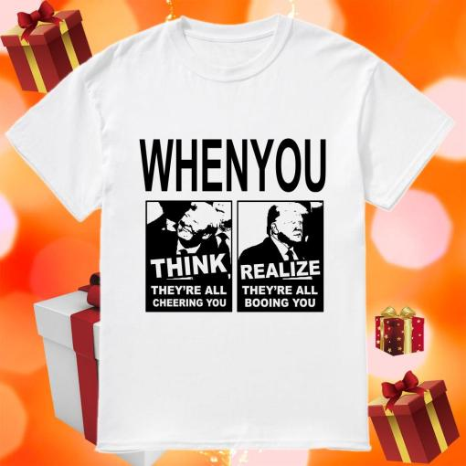 Donald Trump When you Think they're all cheering you Realize they're all booing you shirt