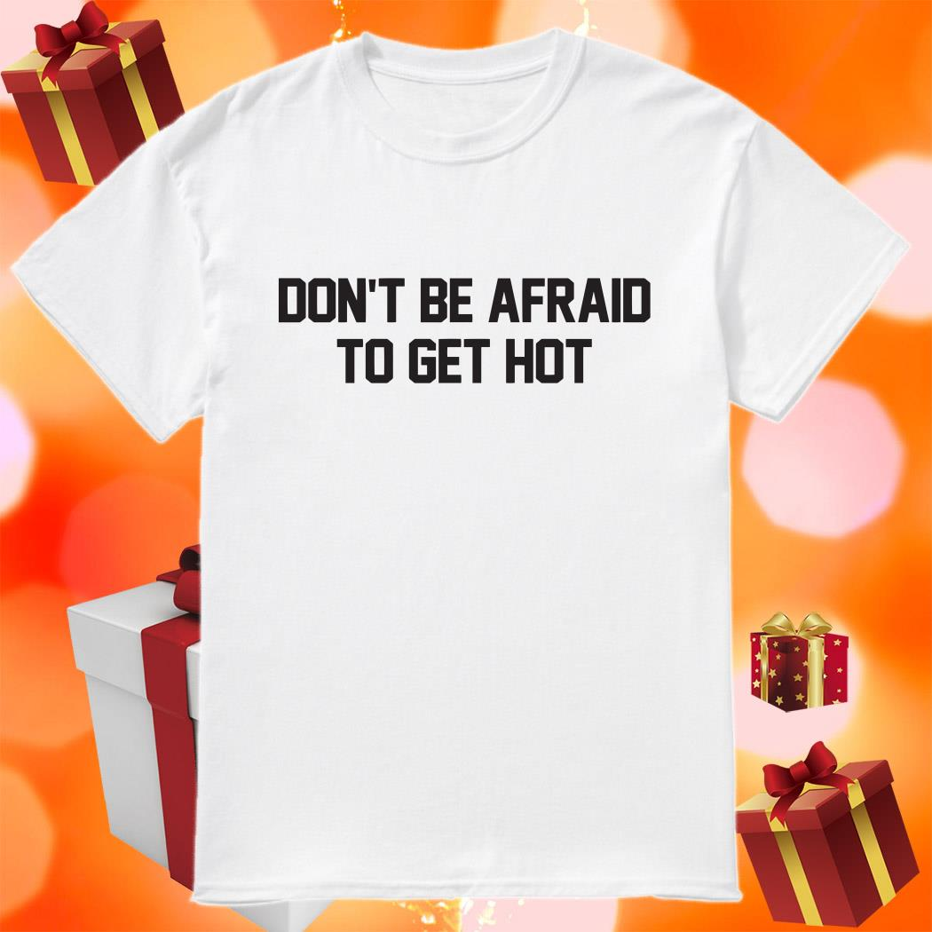 Don't be afraid to get hot shirt