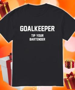 Goalkeeper Tip Your Bartender Shirt